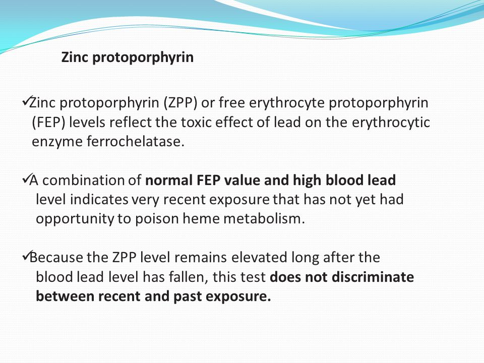 Zinc protoporphyrin Zinc protoporphyrin (ZPP) or free erythrocyte protoporphyrin. (FEP) levels reflect the toxic effect of lead on the erythrocytic.