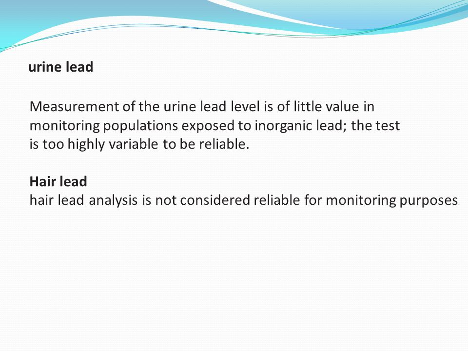 urine lead Measurement of the urine lead level is of little value in. monitoring populations exposed to inorganic lead; the test.