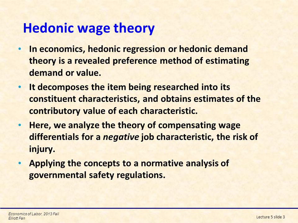 Hedonic wage theory In economics, hedonic regression or hedonic demand theory is a revealed preference method of estimating demand or value.
