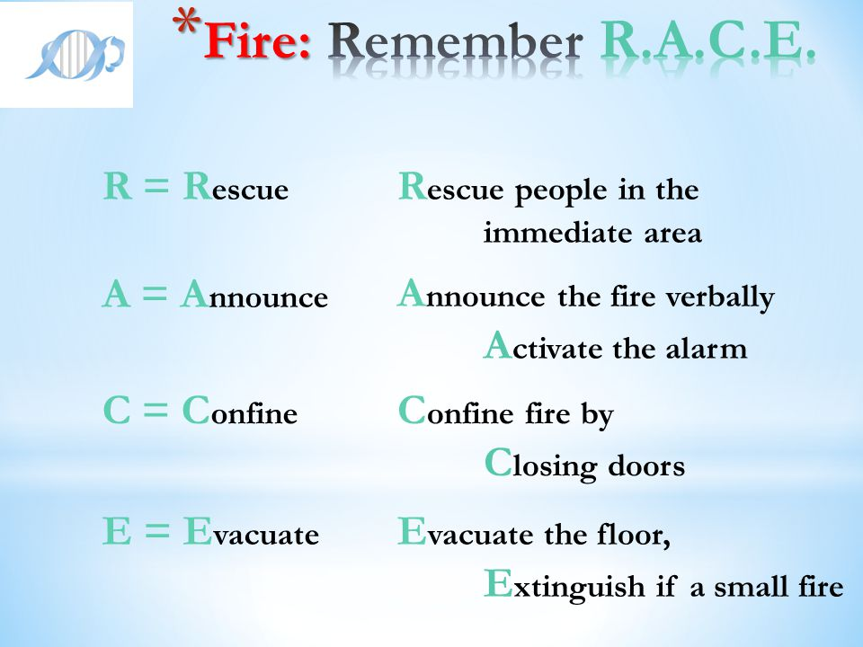 Fire: Remember R.A.C.E. R = Rescue Rescue people in the A = Announce