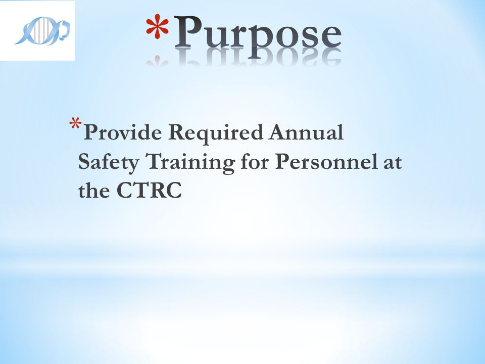 Purpose Provide Required Annual Safety Training for Personnel at the CTRC