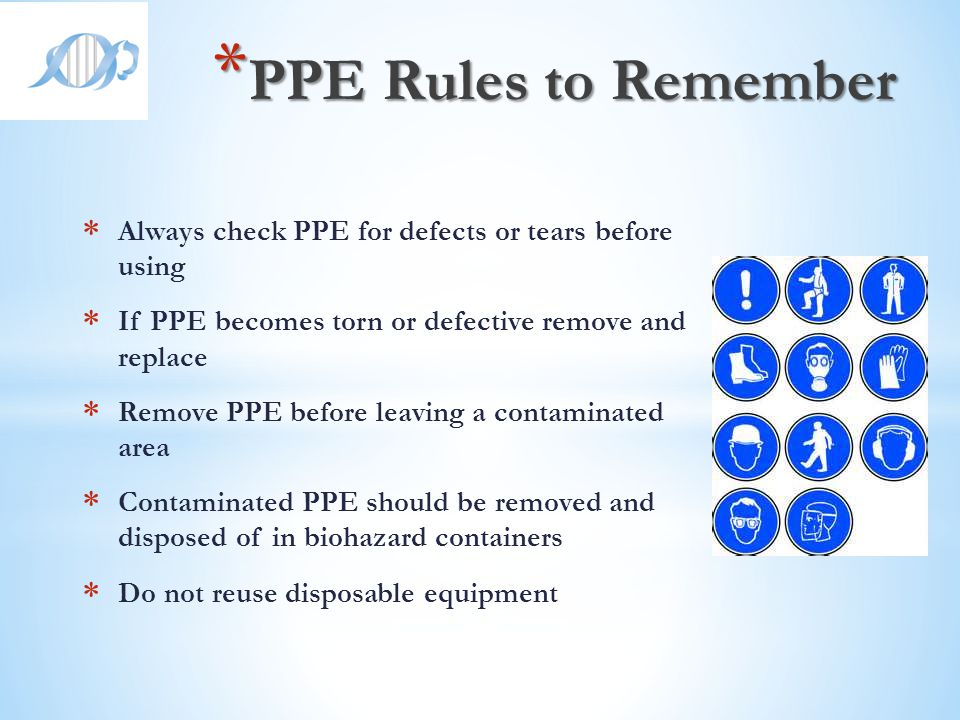 PPE Rules to Remember Always check PPE for defects or tears before using. If PPE becomes torn or defective remove and replace.