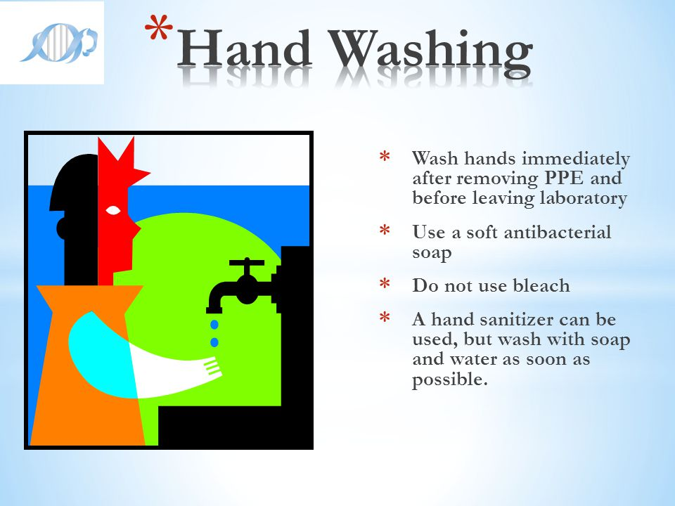 Hand Washing Wash hands immediately after removing PPE and before leaving laboratory. Use a soft antibacterial soap.
