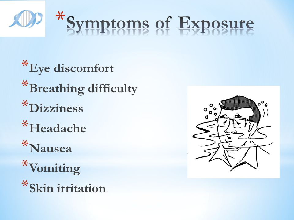Symptoms of Exposure Eye discomfort Breathing difficulty Dizziness
