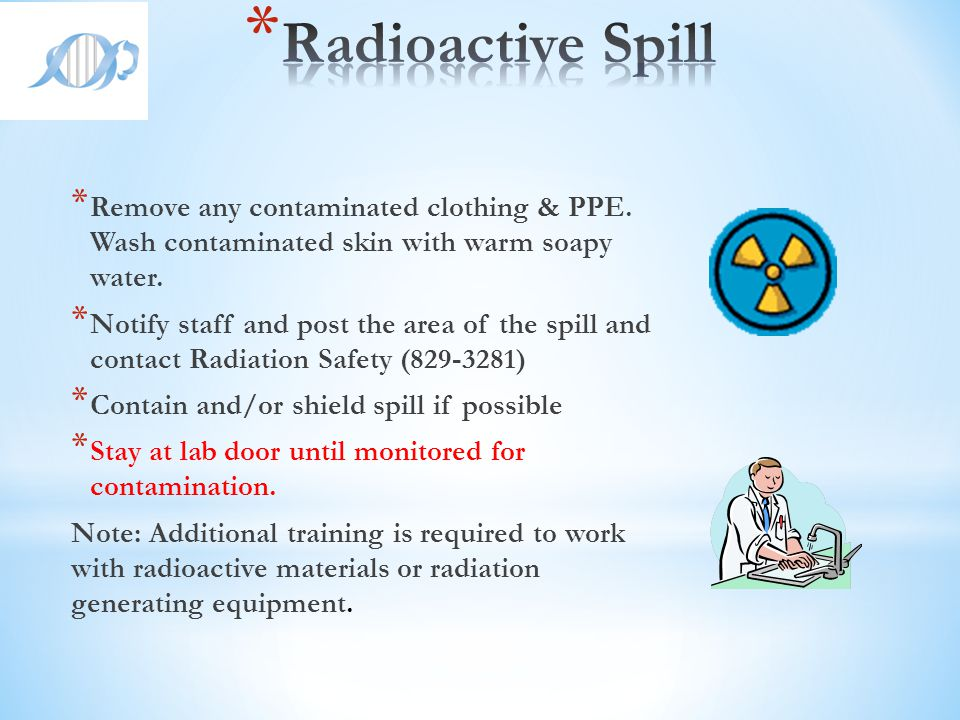 Radioactive Spill Remove any contaminated clothing & PPE. Wash contaminated skin with warm soapy water.