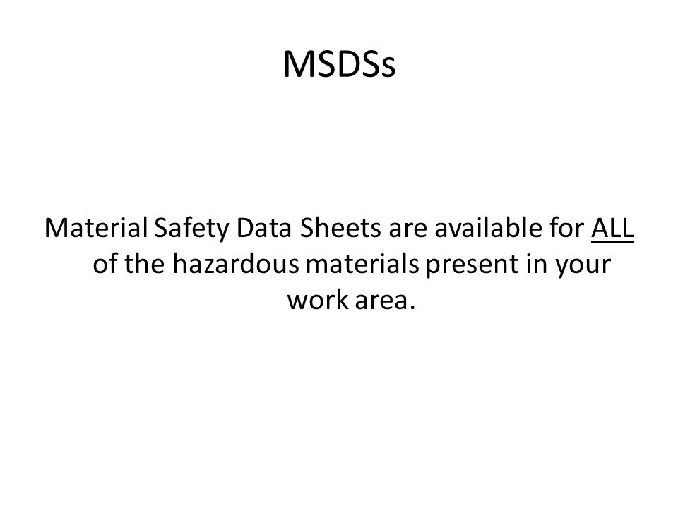 MSDSs Material Safety Data Sheets are available for ALL of the hazardous materials present in your work area.