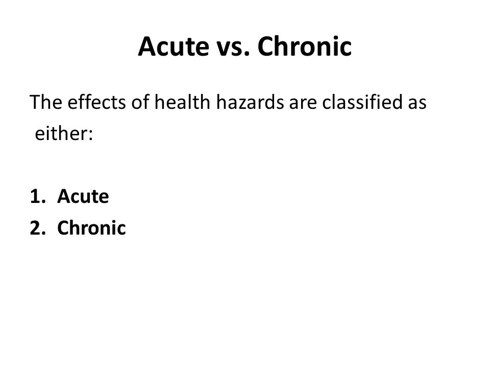 Acute vs. Chronic The effects of health hazards are classified as