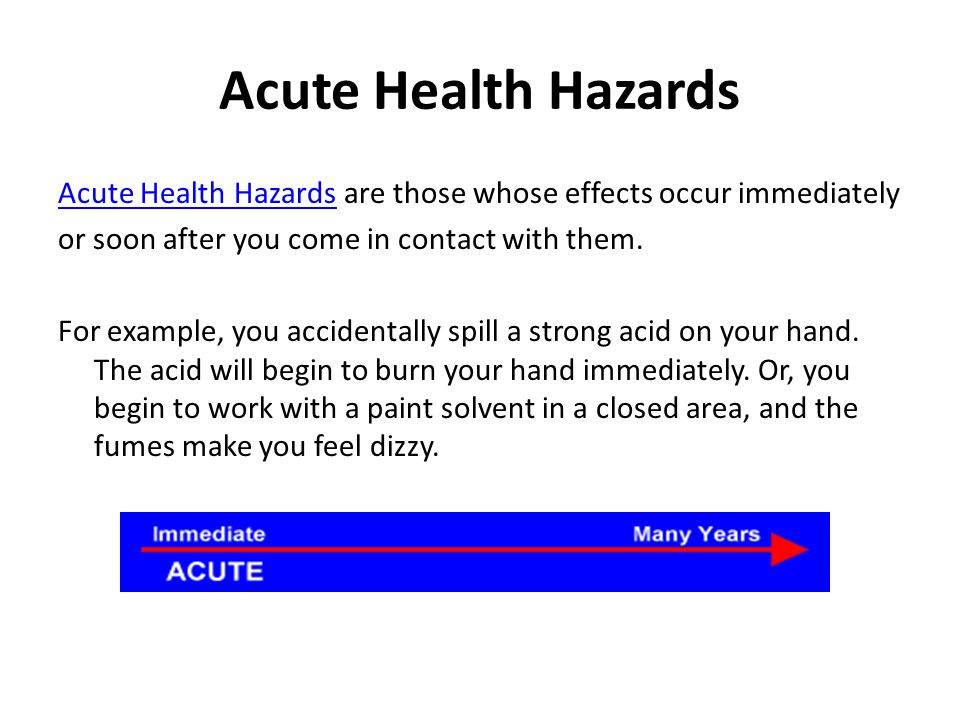 Acute Health Hazards Acute Health Hazards are those whose effects occur immediately. or soon after you come in contact with them.