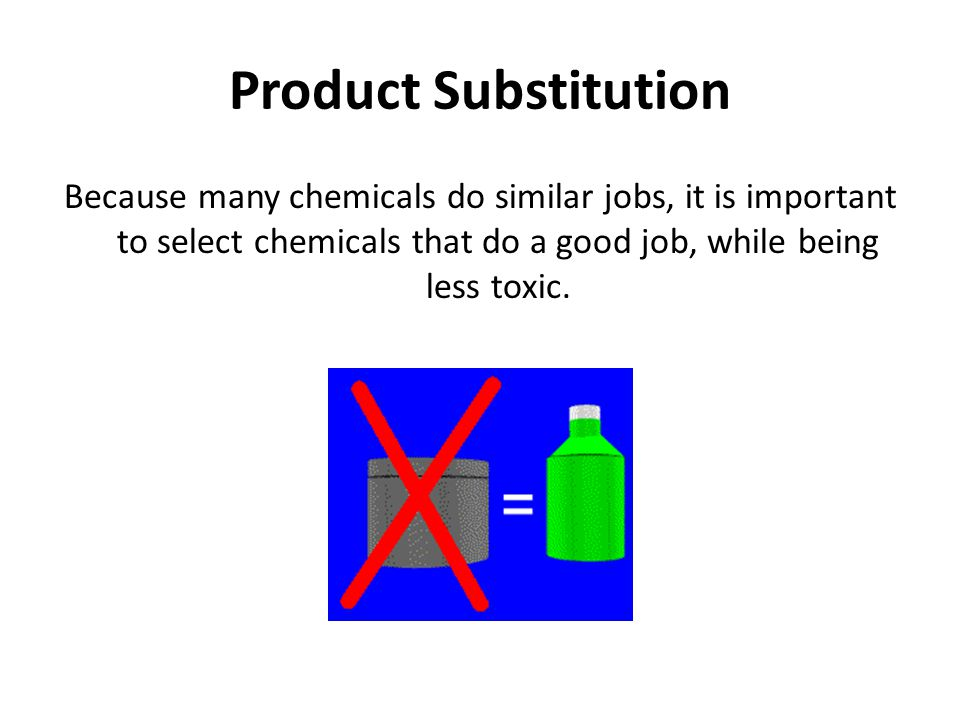 Product Substitution Because many chemicals do similar jobs, it is important to select chemicals that do a good job, while being less toxic.