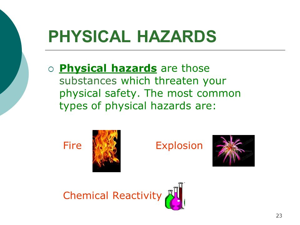 PHYSICAL HAZARDS Physical hazards are those substances which threaten your physical safety. The most common types of physical hazards are: