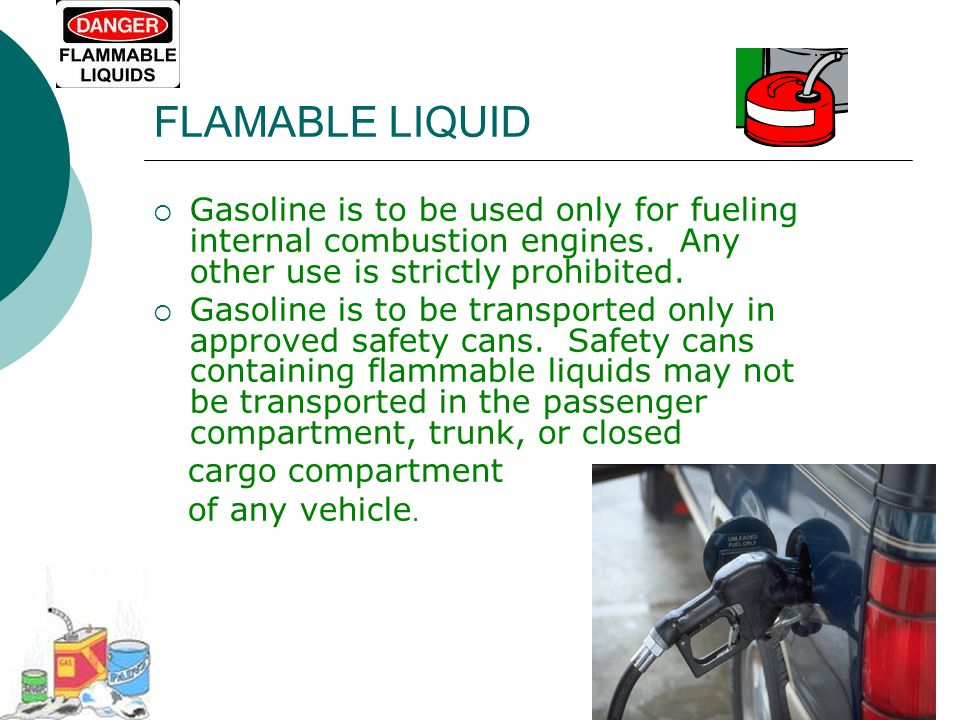 FLAMABLE LIQUID Gasoline is to be used only for fueling internal combustion engines. Any other use is strictly prohibited.