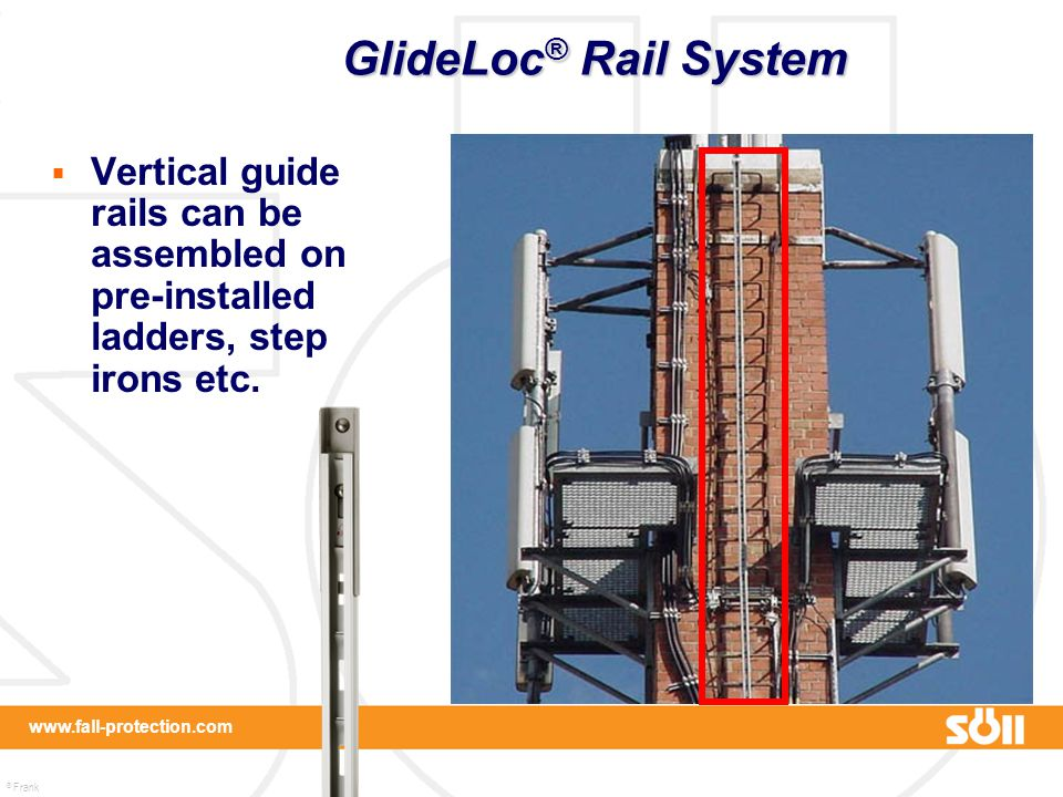 GlideLoc® Rail System Vertical guide rails can be assembled on pre-installed ladders, step irons etc.
