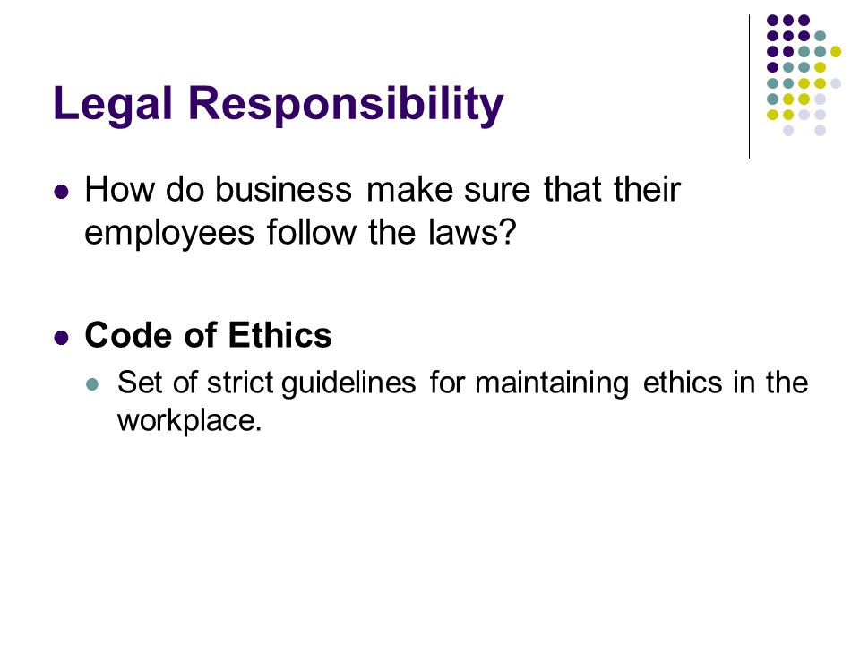 Legal Responsibility How do business make sure that their employees follow the laws Code of Ethics.