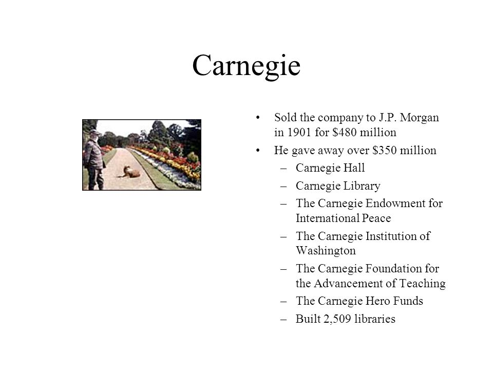 Carnegie Sold the company to J.P. Morgan in 1901 for $480 million