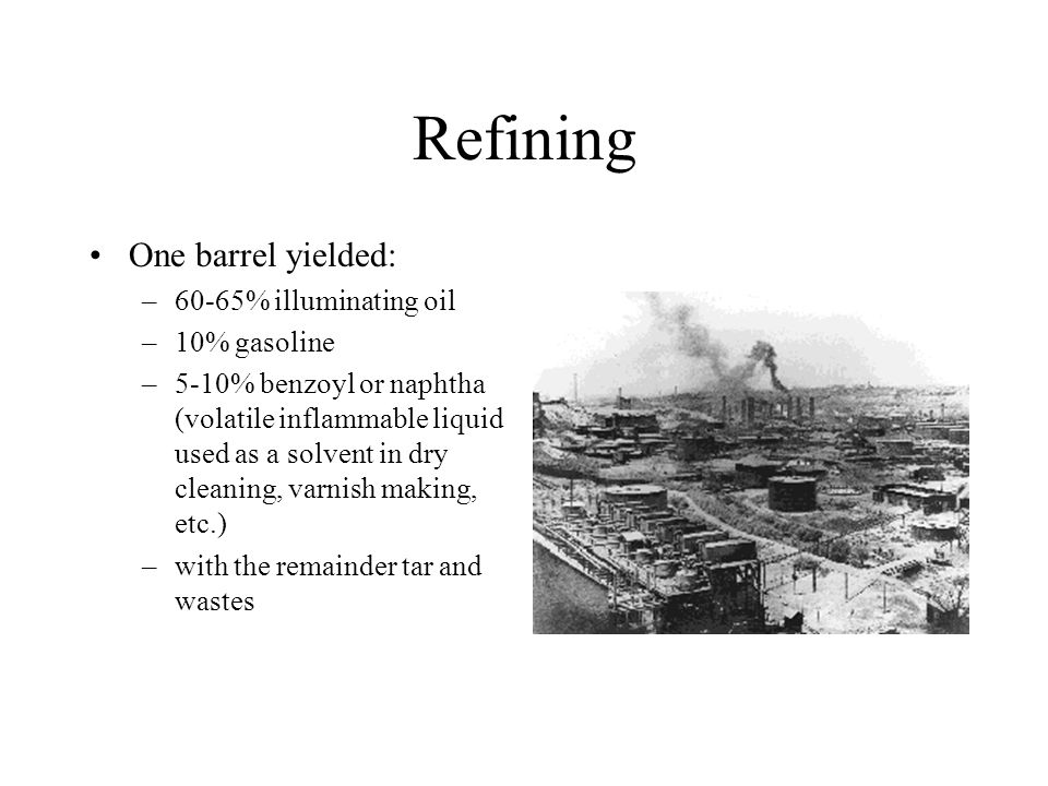 Refining One barrel yielded: 60-65% illuminating oil 10% gasoline