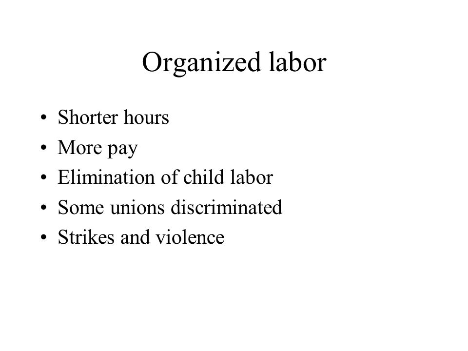 Organized labor Shorter hours More pay Elimination of child labor