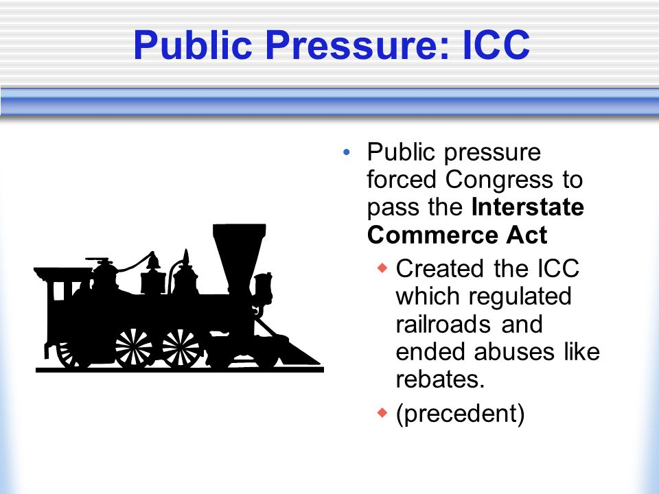 Public Pressure: ICC Public pressure forced Congress to pass the Interstate Commerce Act.
