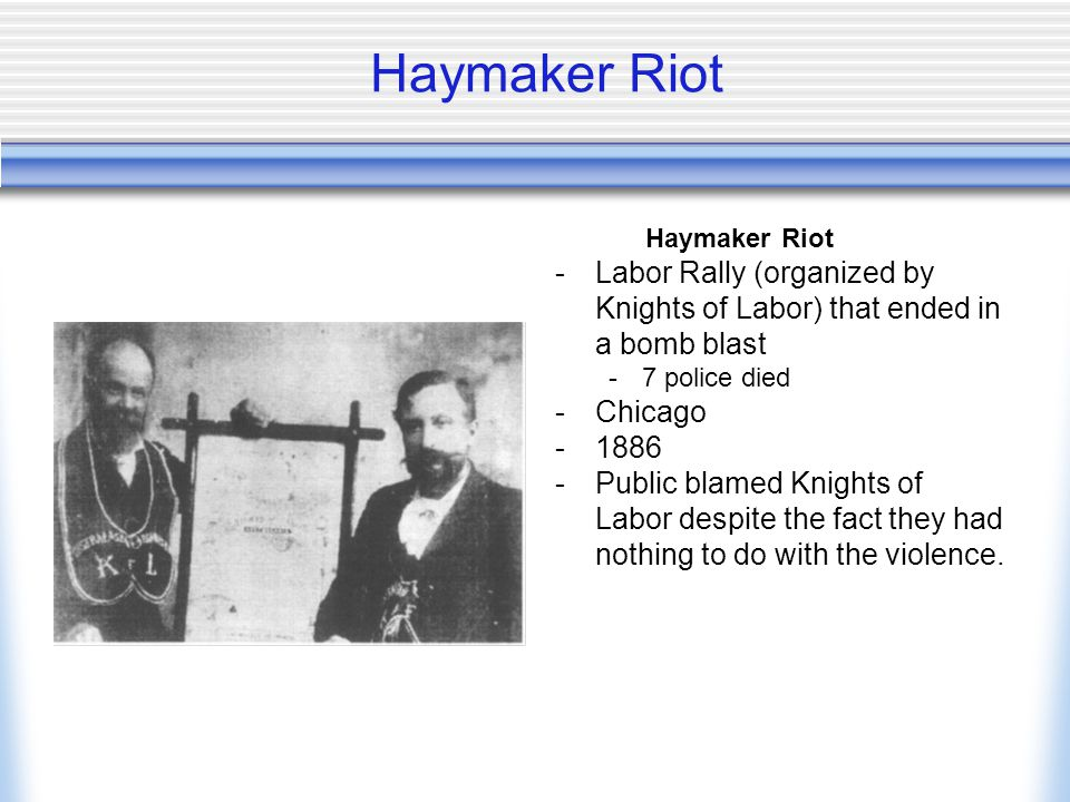 Haymaker Riot Haymaker Riot. Labor Rally (organized by Knights of Labor) that ended in a bomb blast.