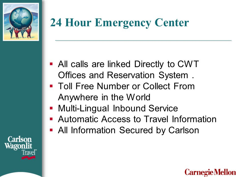 24 Hour Emergency Center All calls are linked Directly to CWT Offices and Reservation System .