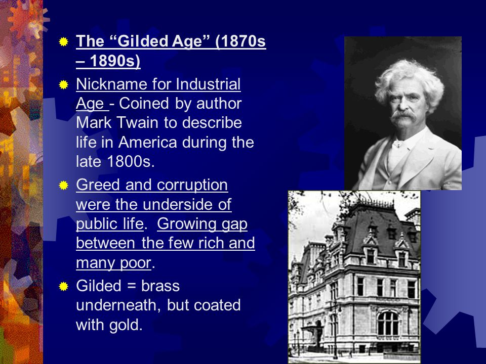 The Gilded Age (1870s – 1890s) Nickname for Industrial Age - Coined by author Mark Twain to describe life in America during the late 1800s.