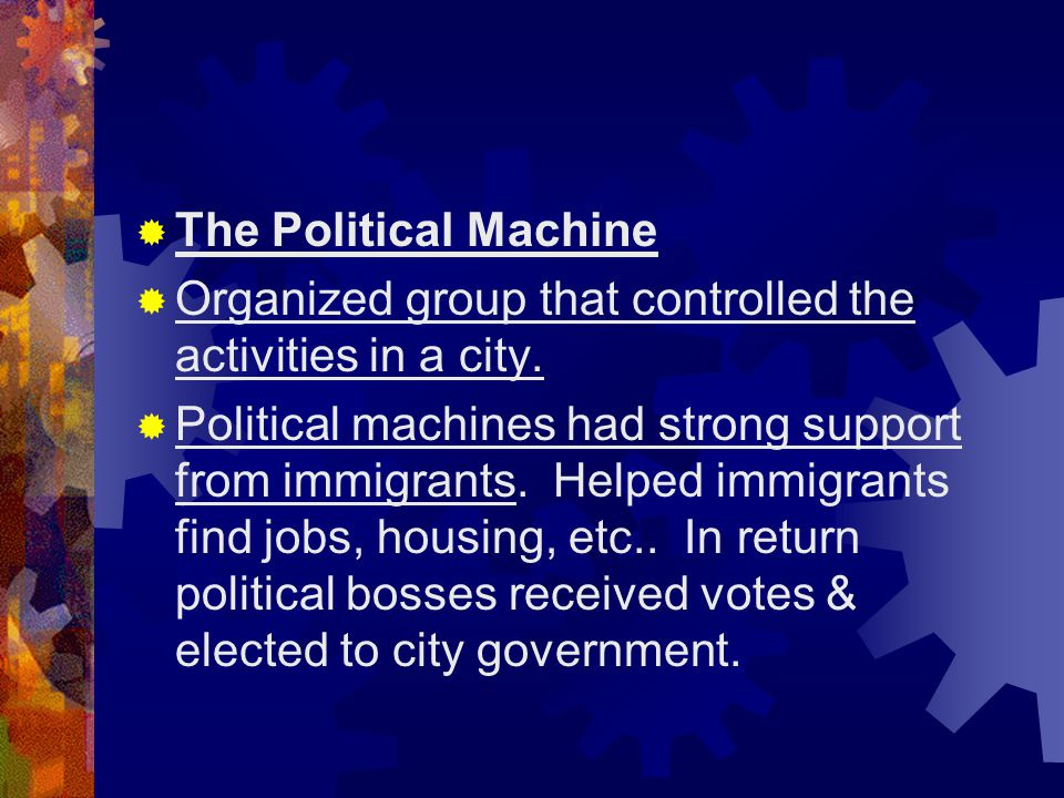 The Political Machine Organized group that controlled the activities in a city.