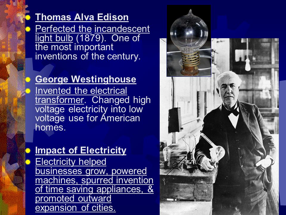 Thomas Alva Edison Perfected the incandescent light bulb (1879). One of the most important inventions of the century.