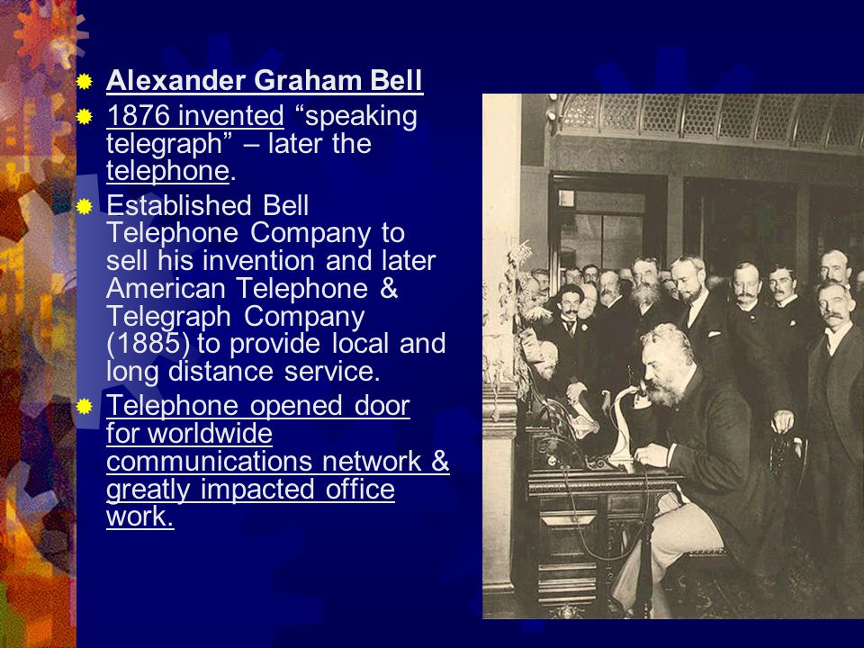 Alexander Graham Bell 1876 invented speaking telegraph – later the telephone.