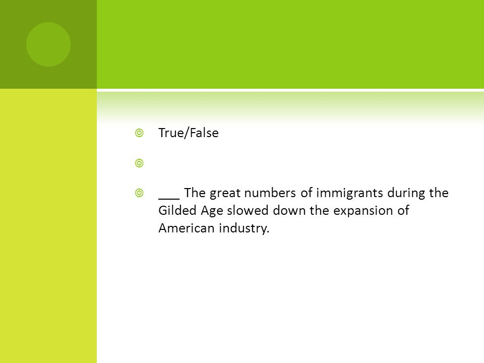 True/False ___ The great numbers of immigrants during the Gilded Age slowed down the expansion of American industry.