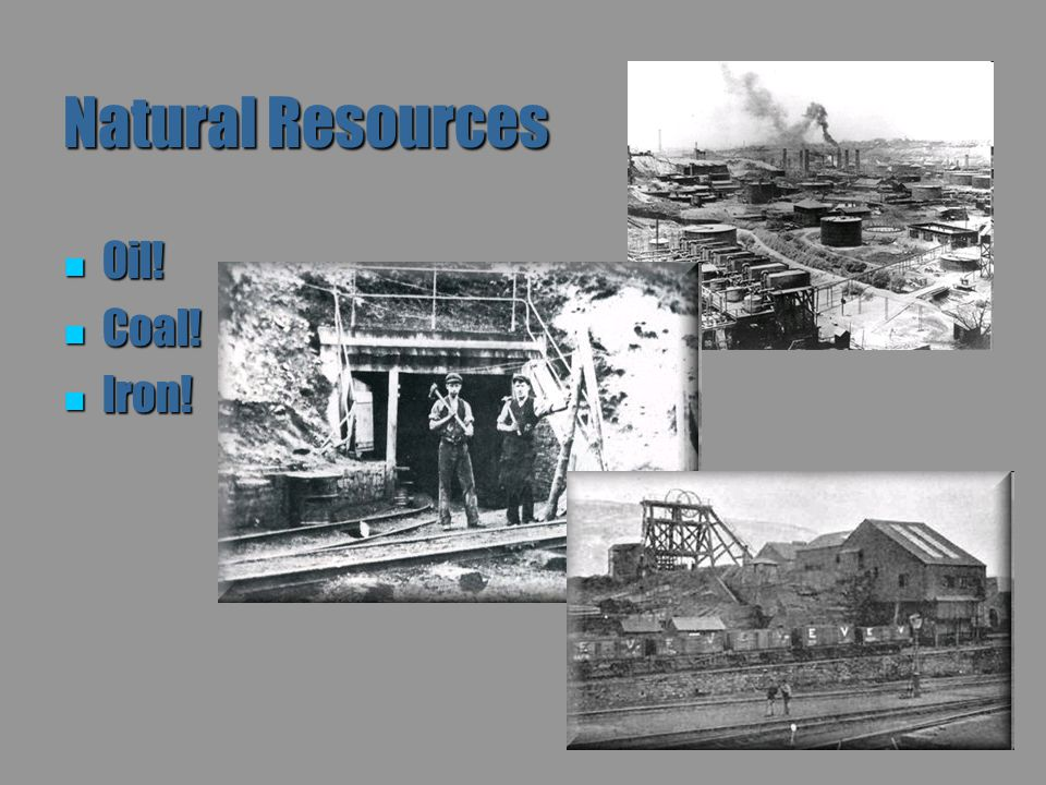 Natural Resources Oil! Coal! Iron!