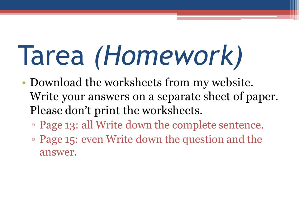 Tarea (Homework) Download the worksheets from my website. Write your answers on a separate sheet of paper. Please don't print the worksheets.