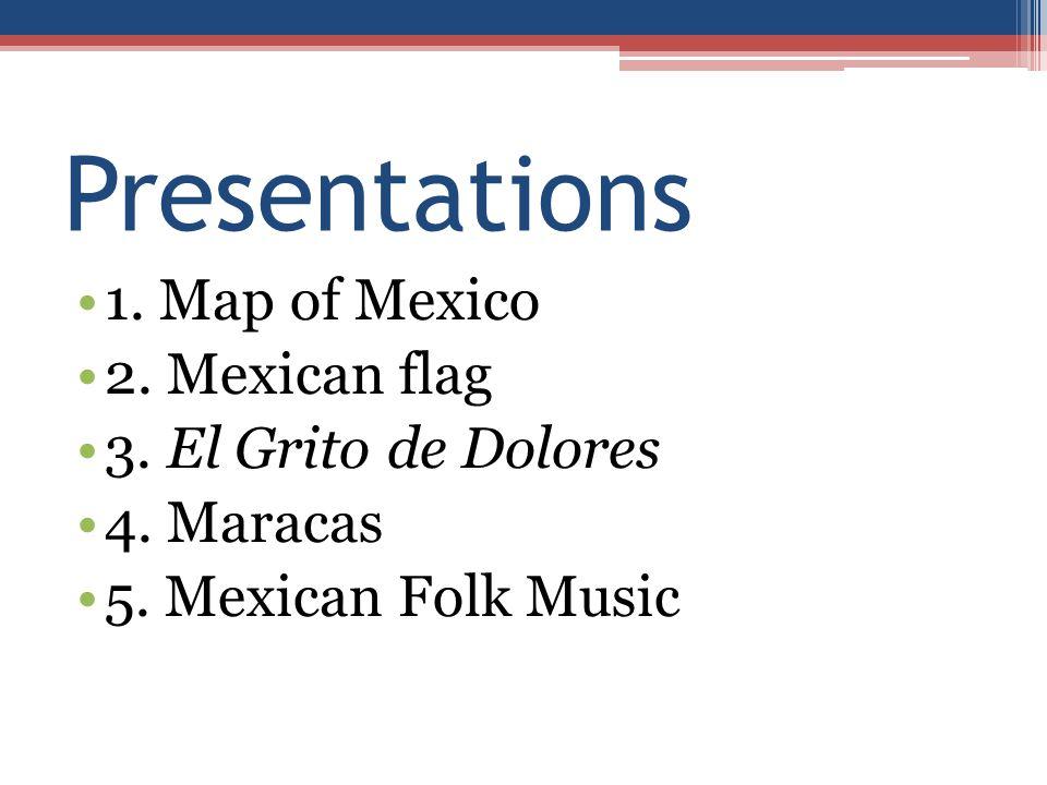 Presentations 1. Map of Mexico 2. Mexican flag 3. El Grito de Dolores