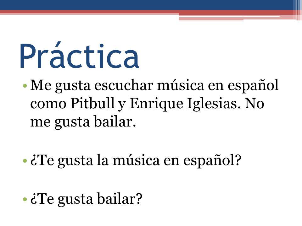 Práctica Me gusta escuchar música en español como Pitbull y Enrique Iglesias. No me gusta bailar.