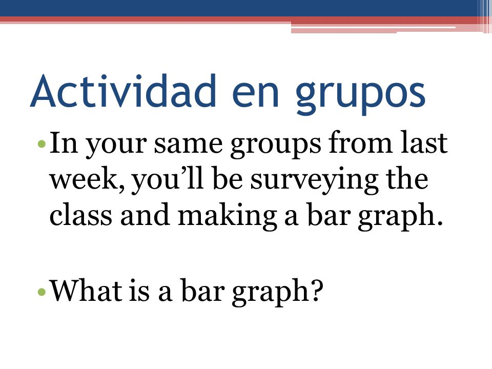 Actividad en grupos In your same groups from last week, you'll be surveying the class and making a bar graph.
