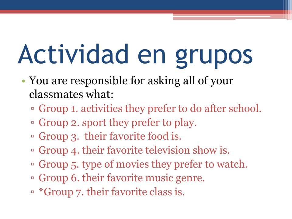 Actividad en grupos You are responsible for asking all of your classmates what: Group 1. activities they prefer to do after school.