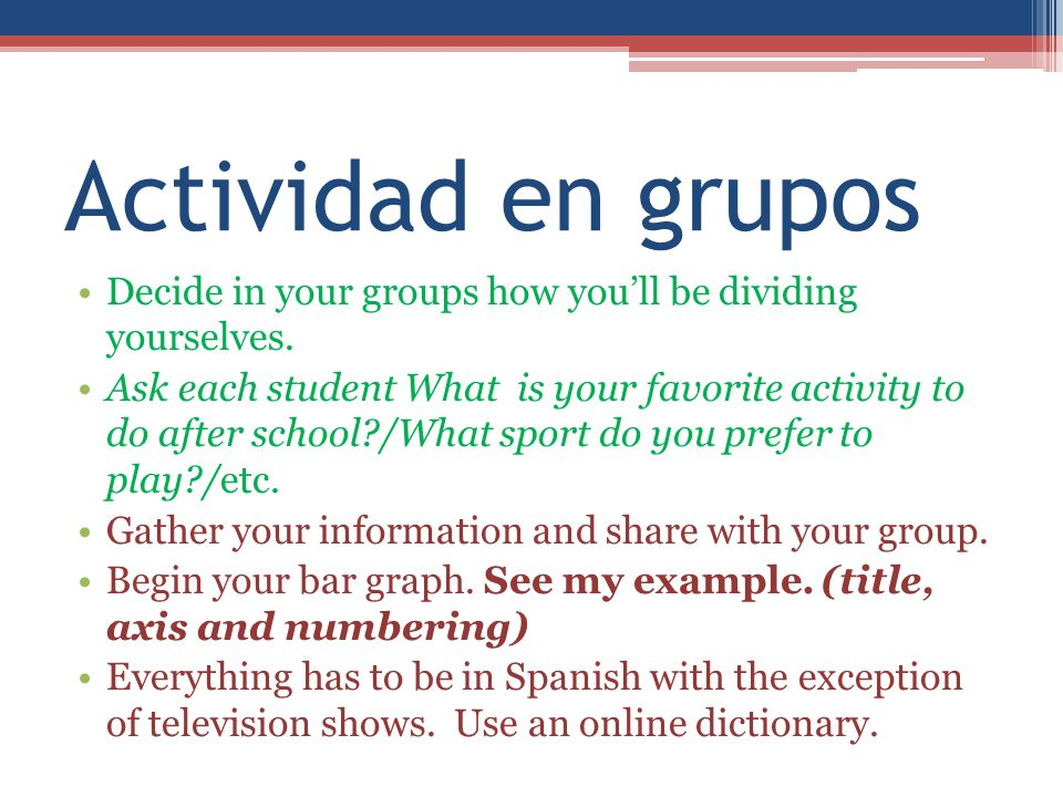 Actividad en grupos Decide in your groups how you'll be dividing yourselves.