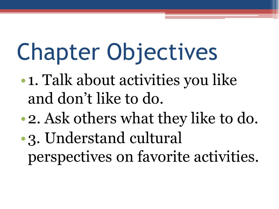 Chapter Objectives 1. Talk about activities you like and don't like to do. 2. Ask others what they like to do.