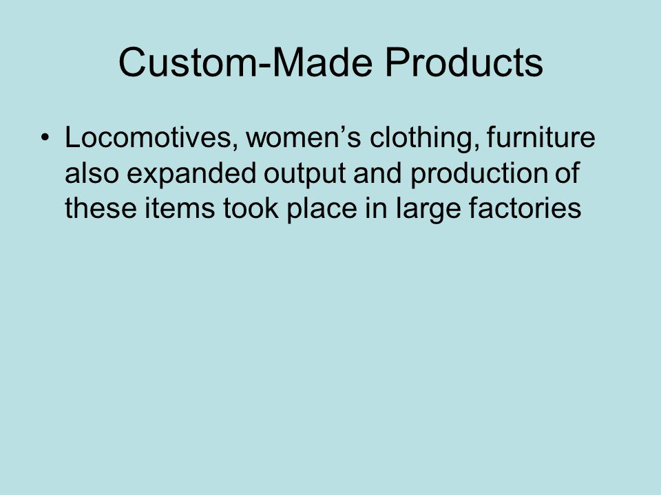 Custom-Made Products Locomotives, women's clothing, furniture also expanded output and production of these items took place in large factories.