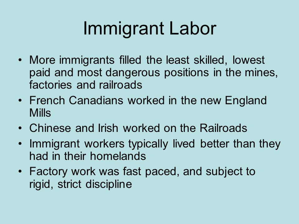 Immigrant Labor More immigrants filled the least skilled, lowest paid and most dangerous positions in the mines, factories and railroads.