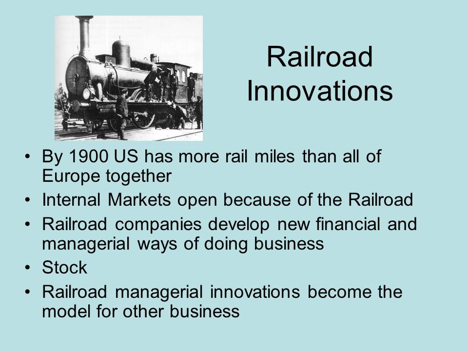 Railroad Innovations By 1900 US has more rail miles than all of Europe together. Internal Markets open because of the Railroad.