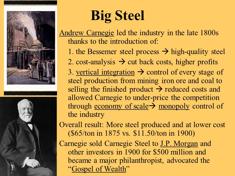 Big Steel Andrew Carnegie led the industry in the late 1800s thanks to the introduction of: 1. the Bessemer steel process  high-quality steel.
