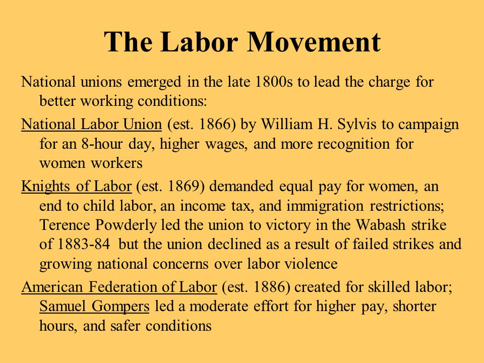 The Labor Movement National unions emerged in the late 1800s to lead the charge for better working conditions: