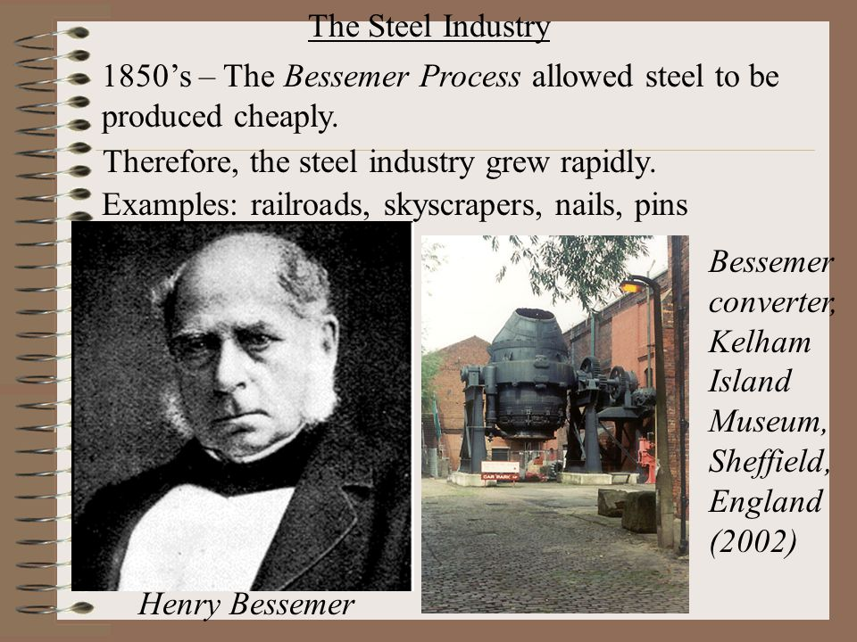 The Steel Industry 1850's – The Bessemer Process allowed steel to be produced cheaply. Therefore, the steel industry grew rapidly.