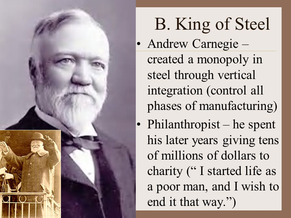B. King of Steel Andrew Carnegie – created a monopoly in steel through vertical integration (control all phases of manufacturing)