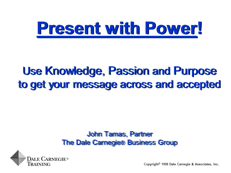 Present with Power! Use Knowledge, Passion and Purpose to get your message across and accepted John Tamas, Partner The Dale Carnegie® Business Group
