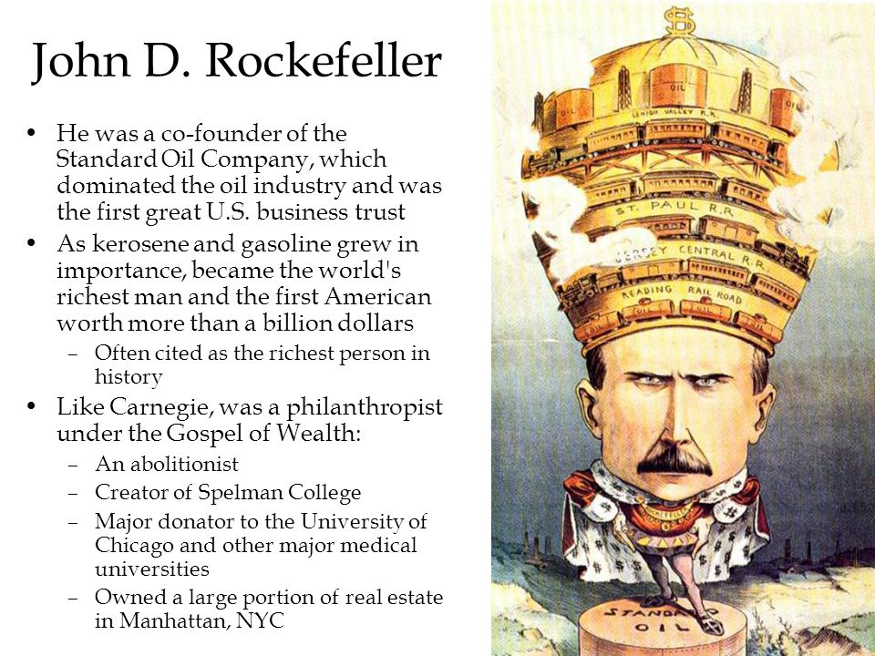 John D. Rockefeller He was a co-founder of the Standard Oil Company, which dominated the oil industry and was the first great U.S. business trust.