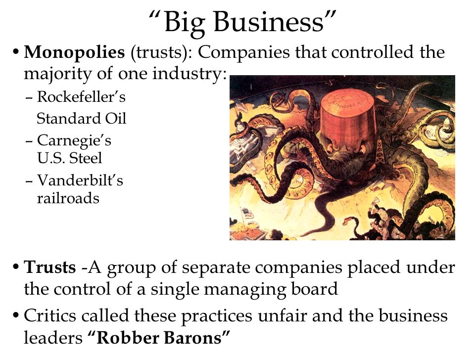 Big Business Monopolies (trusts): Companies that controlled the majority of one industry: Rockefeller's.