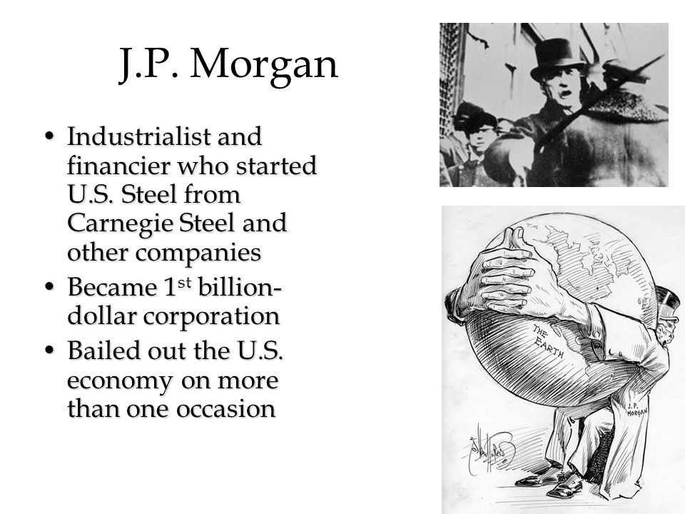 J.P. Morgan Industrialist and financier who started U.S. Steel from Carnegie Steel and other companies.