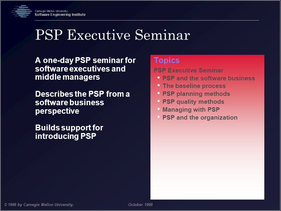 PSP Executive Seminar A one-day PSP seminar for software executives and middle managers. Describes the PSP from a software business perspective.