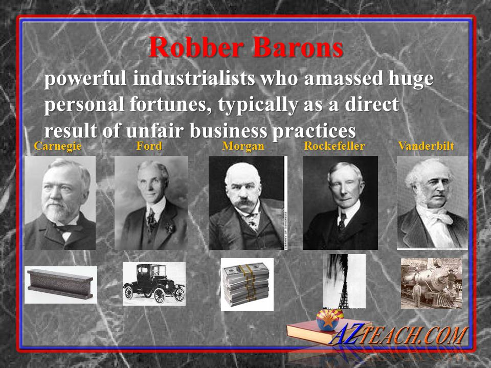 Robber Barons powerful industrialists who amassed huge personal fortunes, typically as a direct result of unfair business practices.