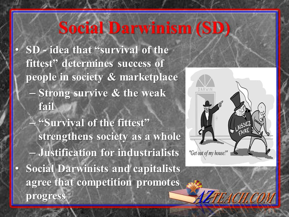 Social Darwinism (SD) SD - idea that survival of the fittest determines success of people in society & marketplace.